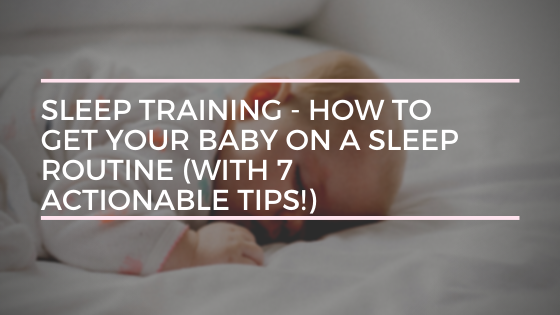 Sleep Training - How to Get Your Baby on a Sleep Routine (with 7 Actionable Tips!)