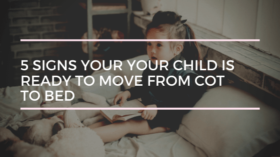 5 Signs Your Your Child is Ready to Move From Cot to Bed